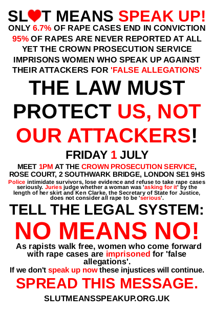 Good one! slutmeansspeakup:  Poster for our picket of the Crown Prosecution Service this Friday! While only 6.7% of rape cases end in conviction, women who come forward with rape cases are imprisoned for making so-called 'false allegations'. Police intimidate survivors, lose evidence and refuse to take rape cases seriously. Juries judge whether a woman was raped by the length of her skirt and Ken Clarke, the Secretary of State for Justice, does not consider all rape to be 'serious'. If we don't speak up now these injustices will continue. Rapists will continue to walk free, women will be harassed, victimised and raped and only meet with shame and derision from the courts, and mothers will continue to be put into prison for being brave enough to speak up against their attackers. Speak up with us - we've had enough of a legal system which claims to protect us, but instead protects our attackers! PICKET THE CROWN PROSECUTION SERVICE - Friday 1st July - 1pm - Rose Court, 2 Southwark Bridge, London SE19HS Facebook Invite: http://www.facebook.com/#!/event.php?eid=108529105906296 Poster: http://bit.ly/m4qpTY