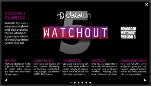 There is a lot to love about the version 5 release of Dataton's Watchout multimedia software. Top of my list is it's ability to support multiple display outputs from a single display computer. This alone is worth the upgrade cost. However, the addition of 3D path effects, a Dynamic Server functions, Stereoscopic playback and tweaks and more live interaction inputs really makes this update exciting. I look forward to testing out all these new features soon. Coolux and Green Hippo may fill the pinch if this release is as good as it sounds.  http://www.dataton.com/forum/viewannounce/62_3/