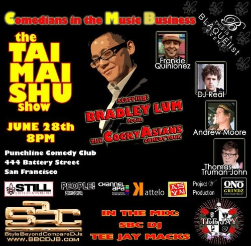 6/28 The Tai Mai Shu Show @ Punch Line. 444 Battery St. SF. 8 PM. $15. Featuring Bradley Lum, Andrew Moore, DJ Real, Frankie Quiñones, and Thomas Truman John.  [The best musical comedy acts in the Bay Area outside of the Smothers Brothers. Most likely.]