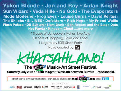 earbudsandticketstubs:  More free music in Vancouver! KHATSAHLANO! The West 4th Music + Art Street Festival will take place July 23 and feature Yukon Blonde, Aidan Knight, Sun Wizard, Veda Hille, David Vertesi, Louise Burns and many more acts. Click through the poster for more detailed info, as well as the RSVP.  What a great line up of local talent - I also hope to catch Mode Moderne, The Shilohs, My Friend Wallis, Hot Panda, & Kingdom Cloud.