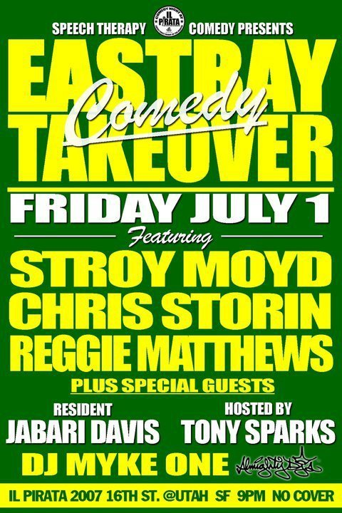 7/1 East Bay Comedy Takeover @ Il Pirata. 2007 16th St. SF. 9 PM. Free. Featuring Stroy Moyd, Chris Storin, Reggie Matthews, Jabari Davis and more. Hosted by Tony Sparks. A Speech Therapy Production. [Bay Area? Check it out.]