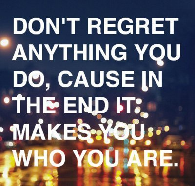 Don't regret anything you do, cause in the end it makes you who you are.