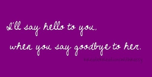 bestlovequotes:  I'll say hello to you when you say goodbye to her | Courtesy FOLLOW BEST LOVE QUOTES ON TUMBLR FOR MORE LOVE QUOTES
