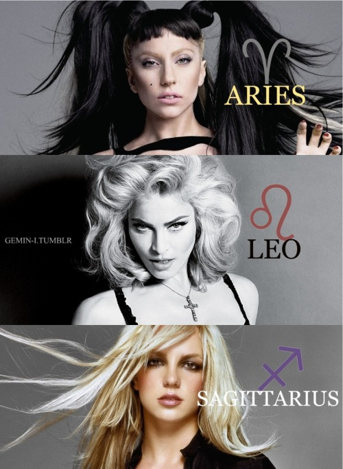 gemin-i:  Lady GaGa, the Warrior: The Aries woman, is active, energetic, straightforward, and uncomplicated.  Bossy and competitive, she needs to feel she is doing something to promote change and progress. Aries generally knows what they want, and they know the quickest route to getting it. Even they are likely to argue, shout or show a temper tantrum, this is the woman who will fight for those she loves, devote herself to them, believe in them, inspire them.  Madonna, The Queen: Whenever some new, original idea is needed, wherever an impact must be made, wherever some new creative possibility can be envisioned, there'll you'll find the Leo Woman. The Queen of the Zodiac is intensely individual and will always cause people to talk about her. She also has an intense need to live her life in her own way, and that life has to have colour and dynamism to it. This women are strong, generous, and need to be needed, but more than anything, they need to shine. Britney Spears, the Rebel: Restless, cheerful, and friendly, Sagittarius woman are generally on the go. Sagittarians have an often blind faith in people and in the world, but they also have infectious optimism. The need for escape is generally strong, and some Solar Sagittarians come across as a little irresponsible but rebellion against social mores is lifeblood to them. Life is a curious and interesting thing to Sagittarius. Life is something to be played with, explored, enjoyed and ultimately, understood. She may look conventional, but she loves to push her luck.