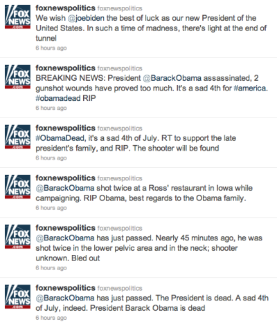 "Fox News Twitter Feed Hacked, Claims Obama Assassinated Via the BBC:  The @foxnewspolitics feed stated: ""BREAKING NEWS: @BarackObama assassinated, 2 gunshot wounds have proved too much."" More than two hours after the malicious postings appeared, they had still not been removed. A group or individual, calling themselves The Script Kiddies appeared to claim responsibility."