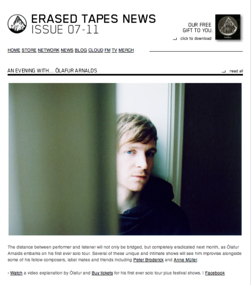 ERASED TAPES NEWS ISSUE 07-11 We have a brand new newsletter featuring the latest on Ólafur Arnalds // Rival Consoles // Nils Frahm // Codes In The Clouds and the new Erased Tapes signings: World's end girlfriend // A Winged Victory For The Sullen. › Sign up here to receive our monthly newsflash  Top Story: AN EVENING WITH… ÓLAFUR ARNALDS The distance between performer and listener will not only be bridged, but completely eradicated next month, as Ólafur Arnalds embarks on his first ever solo tour. Several of these unique and intimate shows will see him improvise alongside some of his fellow composers, label mates and friends including Peter Broderick and Anne Müller.   › Watch a video explanation by Ólafur and Buy tickets for his first ever solo tour plus festival shows. | Facebook   › Read more here Thanks for listening.Robert
