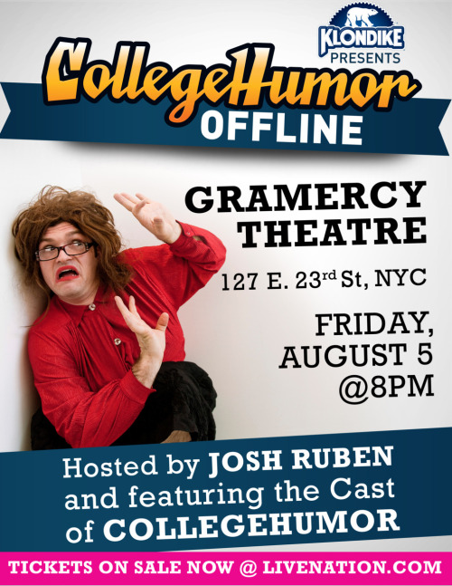 CollegeHumor Offline 2011 is less than a month away!It's  our biggest show of the year, so we're pulling out all the stops. The  ever-hilarious Josh Ruben will be hosting as we showcase some  never-before-seen sketches, stand up, and a special performance from YouTube legends, The Gregory Brothers!  And  while we can't promise that we'll strap a cast member to dynamite,  kidnap an audience member, or have Amir blackmail a Grammy winner into  performing, we CAN promise that it'll be an awesome time. Tickets are selling pretty quickly, so grab yours before it's too late!Tickets: http://www.livenation.com/​event/000046C1A6E58E1CFacebook RSVP: http://www.facebook.com/event.php?eid=237999226218246Details: Friday, August 5 @ 8pm (doors open @ 7pm) - Gramercy Theater, NYC