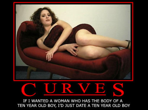 Real women have curves. Men: get over it. Enough said.