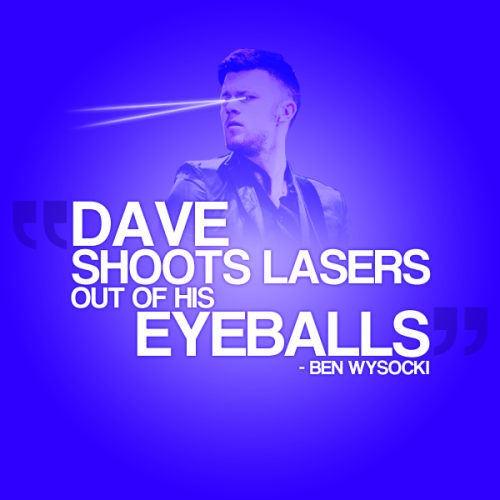 "The Fray Quote 6 ""Dave shoots lasers out of his eyeballs"" - Ben Wysocki"