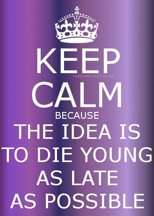 Keep calm because the idea is to die young as late as possible
