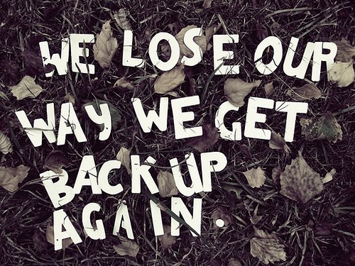 We lose our way. Then we get back up again.