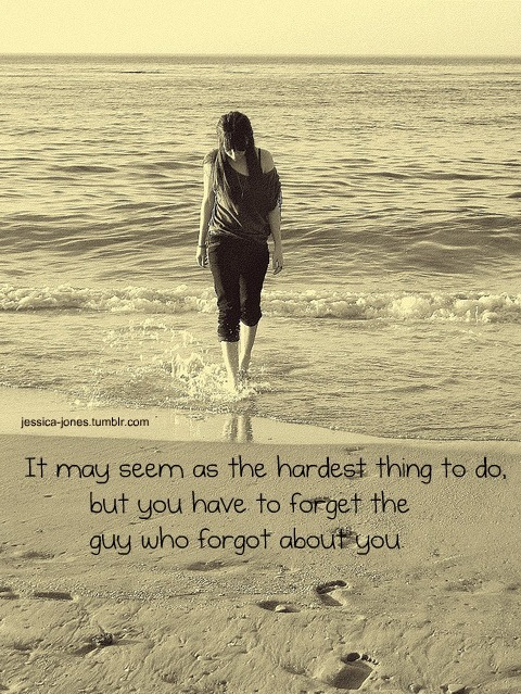 """It may seem as the hardest thing to do, but you have to forget the guy who forgot about you."""