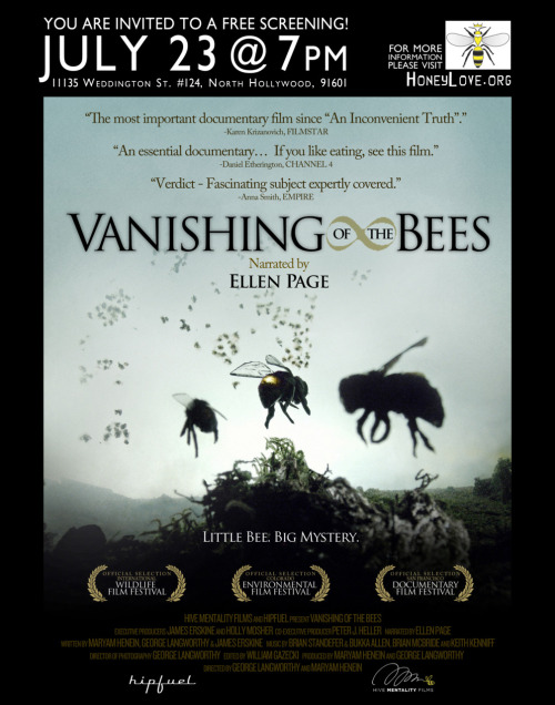 "JOIN US FOR A FREE SCREENING OF ""VANISHING OF THE BEES""!!Saturday, July 23 · 7:00pm - 10:00pm11135 Weddington St. #124, North Hollywood, California 91601 http://www.facebook.com/event.php?eid=247740565239670 *** BONUS POINTS FOR DRESSING UP… as a beekeeper, a bee, or wearing yellow and black!"