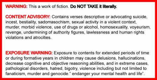 ryking:  Bible warning labels. WARNING: This is a work of fiction. Do NOT take it literally. CONTENT ADVISORY: Contains verses descriptive of or advocating suicide, incest, bestiality, sadomasochism, sexual activity in a violent context, murder, morbid violence, use of drugs or alcohol, homosexuality, voyeurism, revenge, undermining of authority figures, lawlessness and human rights violations and atrocities. EXPOSURE WARNING: Exposure to contents for extended periods of time or during formative years in children may cause delusions, hallucinations, decreased cognitive and objective reasoning abilities and in extreme cases, pathological disorders, hatred, bigotry and violence including, but not limited to fanaticism, murder and genocide.