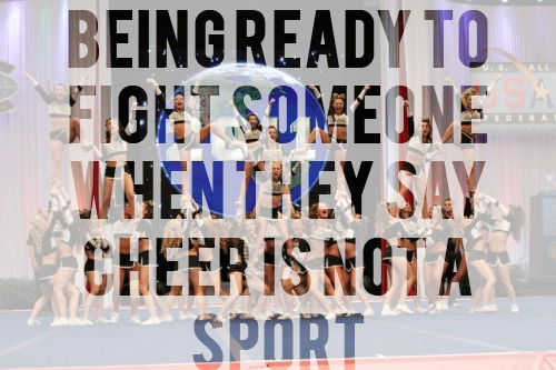 just-cheerthings:  being ready to fight someone when they say cheerleading is not a sport.