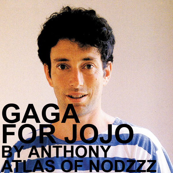 "Anthony Atlas of Nodzzz made us a mix! Gaga for Jojo is a compilation of Jonathan Richman tunes. Last week I drunkenly asked Anthony Atlas of Nodzzz to contribute a mix for Night Fog Reader. I got an email from Atlas the next morning asking, ""do you remember asking me for a mix last night?"" I actually did, and was even more excited when he said he wanted to put together a collection of Jonathan Richman songs in honor of his upcoming shows at The Make-Out Room – it's almost too perfect. I'll let Atlas explain the rest: ""Rather than compile an array of songs from disparate artists, I thought I'd make a short selection spanning the career of one of my favorite songwriters, Jonathan Richman. His 30-plus year devotion to making this music inspires awe, and in my case, slight obsession. The mix then is arbitrarily brief, merely a sampling of songs I tend to have stuck in my head most often, or tunes I feel are his most poignant. A further attempt to describe what he does would be dubious. The most exciting thing would be to see him at the Make Out Room next week. Three nights by San   Francisco's own Jonathan Richman."" - Anthony Atlas Jonathan Richman will perform at the Make-Out Room next week on July 12, 13, & 14. Details can be found here.   download here Tracklist: 1. Back In Your Life 2. The Mixer (Men & Women Together) 3. When She Kisses Me 4. Just About Seventeen 5. I Have Come Out To Play 6. I'm Young 7. At Night 8. Me and Her Got A Good Thing Going Baby 9. When Harpo Played His Harp  10. As My Mother Lay Laying 11. I Feel Alright - Pedro"