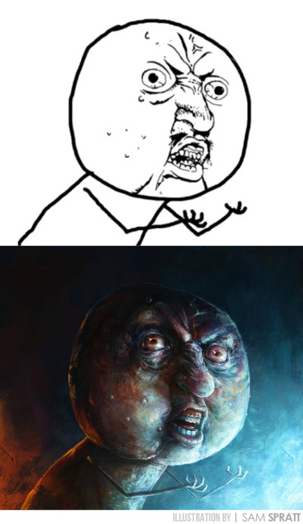"""Y U NO? Face, Evolved"" - By Sam Spratt Back because… well you all demanded it AND I just so happen to adore you all—this is the first of ""Series 2"" of my evolved meme faces. There will be 3 more.  Previous Meme Faces: (Inglip/FFFUUU face) 