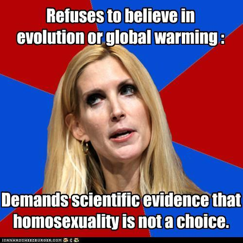"lgbtlaughs:  [red/blue macro with Ann Coulter's face on it. Top text: ""Refuses to believe in evolution or global warming:"" Bottom text: ""Demands scientific evidence that homosexuality is not a choice.""]  There are still people this stupid? I thought we were past this America smh  Well, time to get her fired. Spread the word, Ann Coulter is an enemy to queers, atheists, and the planet."