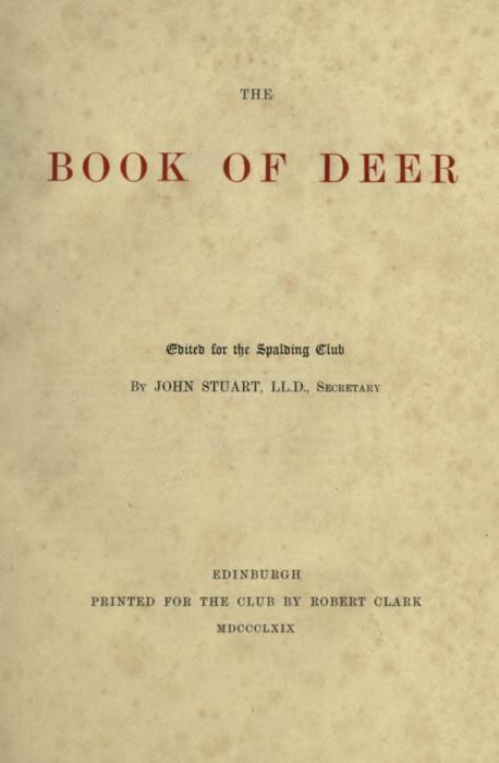 The Book of Deer. Ed. for the Spalding Club by John Stuart (1869) Author: Spalding Club, Aberdeen; Stuart, John, 1813-1877Subject: Bible; Illumination of books and manuscripts — Specimens, reproductions, etc; Manuscripts, Irish — FacsimilesPublisher: Edinburgh Printed for the Club by Robert Clark http://www.archive.org/details/bookofdeeredfors00spaluoft