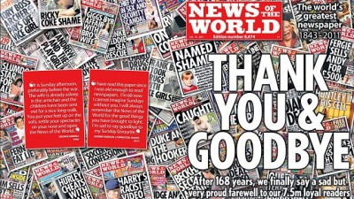 "Today marks the marks the end of the 168-year-old News of the World, the English-speaking world's largest circulation newspaper. A scandal where journalists and hired investigators hacked the phones of politicians, celebrities and ordinary citizens in order to scoop the latest tabloid sensation is its final legacy. The Guardian bids them adieu in a Sunday editorial:  Suddenly, Rupert Murdoch seems much less a global mogul, much more a diminished man of glass. He flies into London this weekend from Sun Valley, Idaho, in time for the last rites of the most successful Sunday newspaper in Britain, the News of the World. One hundred and sixty-eight years ago, it pledged: ""Our motto is the truth, our practice is fearless advocacy of the truth."" After today, the tabloid will appear no more, felled not by one royal rogue reporter but by the arrogance, ambition and apparent tolerance of systemic criminal behaviour by members of the senior News International management… …The senior management at News International were abject in their failure – through lack of insight or enthusiasm – to get to the root of the problem. They failed their victims, they failed their journalists and they failed the News of the World.    The Guardian, Murdoch's malign influence must die with the News of the World."