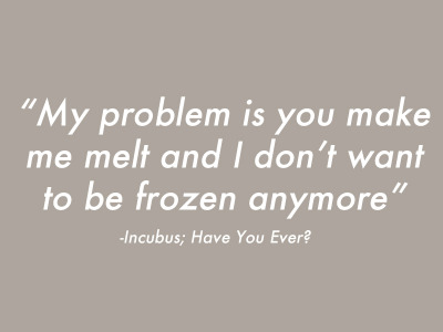 jezelle3000:  -Incubus; Have You Ever?