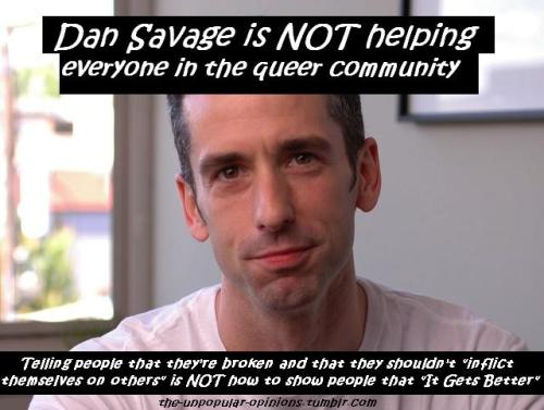 "goddessofcheese:  bubonickitten:  the-unpopular-opinions:  Dan Savage is a bully, a hypocrite, and CERTAINLY not someone to be hailed as a hero.  That's what he said about ace people. He's also said a lot of shitty things about bisexuals (e.g. here) and trans* folks (some on that here and here) and others in the community. He's also said a lot of racist shit (he repeatedly blamed POC for the passage of Prop 8 in California), he's said fat shaming things, and when people asked him to stop using ""retarded"" in a derogatory way, he made a joke of it. So much for being against bullying. He's generally just a really shitty person, imo.  FUCK DAN SAVAGE That is all."
