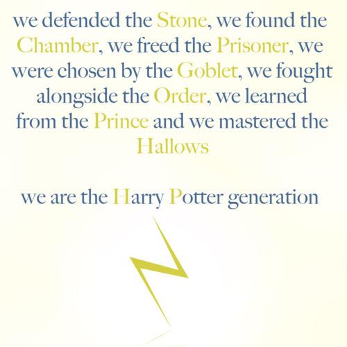 """""""Nós defendemos a pedra, encontramos a câmara, libertamos o prisioneiro, fomos escolhidos pelo cálice, lutamos ao lado da ordem, aprendemos com o príncipe e dominamos as relíquias. Nós somos a geração Harry Potter."""