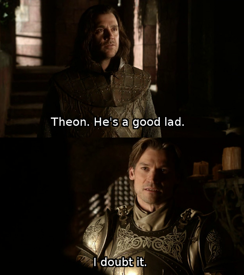 "popsiclestan:  Even Jaime knows without even talking to Theon! Just one look, and he's like ""Ugh, dis bitch."" Poor Jory, living in a world where Theon hasn't done anything (too) despicable yet. *sigh*  Oh hey Jaime, don't you have some kids to go push out of windows."
