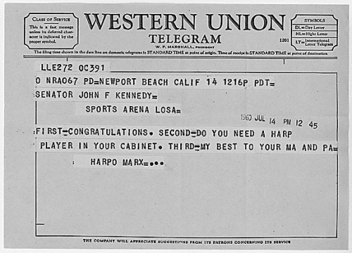 quesrah:  I would have liked this telegram better if it had said HONK HONK HONK STOP HONK HONK HONK HONK HONK HONK HONK STOP. todaysdocument:  Harpo Marx Telegram to John F. Kennedy July 14, 1960 In this telegram, comedian Harpo Marx congratulates then-Senator John F. Kennedy on receiving the Democratic Party nomination for the Presidency.
