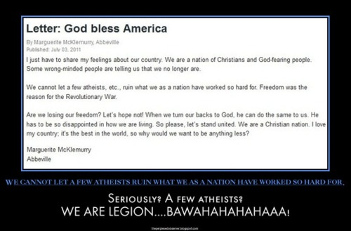"theperplexedobserver:  We Can't Let Atheists Take Away Our Freedoms!  Recently the following letter was published in lower Alabama's most prominent news paper, the Dothan Eagle. God bless AmericaI just have to share my feelings about our country. We are a nation   of Christians and God-fearing people. Some wrong-minded people are   telling us that we no longer are. We cannot let a few atheists, etc., ruin what we as a  nation have  worked so hard for. Freedom was the reason for the  Revolutionary War. Are we losing our freedom? Let's hope not! When we  turn our backs to  God, he can do the same to us. He has to be so  disappointed in how we  are living. So please, let's stand united. We are  a Christian nation. I  love my country; it's the best in the world, so  why would we want to  be anything less? Marguerite McKlemurry Abbeville In response to this stupendously ignorant take on  the history of America—which seems to be the prevalent view in the  Wiregrass area—our local freethought group felt obliged to submit the following rejoinder which was penned by fellow member Robert Hands.  Hopefully it will be published in the next few days. We Are All AmericansThe Southeast Alabama Freethought Association (SEAFA) is a group of  atheists, agnostics, and freethinkers from the Dothan and surrounding  areas. We are your fellow Alabamians. We are your fellow Americans. The  SEAFA would like to address the idea held by many in the religious  community that one must be religious to be a ""real American"". You'll find that many members of the various United States military  branches are among the non-religious. Many of us dedicate our time and  resources to charitable causes, not for recognition, but for compassion.  We care heavily for our fellow human beings. We do not discriminate. We  feel that people of all faiths, as well as people without faith, need  not be labeled as un-American because of a difference in belief with the  majority. To say that the United States of America is a Christian nation is not  only dishonest, it is discriminatory. In fact, recent studies show that  nearly 30% of U.S. citizens are non-Christian. Approximately 15% of  Americans identify as non-religious. The SEAFA itself currently boasts  over one hundred members, and still counting, and that's just in the  Dothan area. We hope people consider this the next time they feel like  alienating a huge portion of the population.For more information about the SEAFA visit: www.theSEAFA.org Also posted at blogspot  What freedoms are atheists trying to take away from Christians? The freedom of gays not getting married? The freedom of not having access to affordable healthcare? The freedom of illegal abortions, the freedom of not having creationist pseudoscience bullshit not being taught in public schools? The freedom of America being a theocracy?  Fuck off and climb down off your cross."