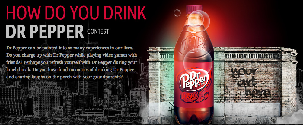 deviantart:  How Do You Drink Dr Pepper Contest on deviantART We want to know how YOU drink Dr Pepper!  Using any medium of visual art (other than photography or three-dimensional media), we want to see how you envision refreshing yourself with Dr Pepper goodness.  Our grand prize winner will have his or her winning art piece recreated as a mural in New York City! Enter the Contest