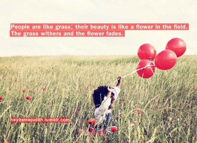 """People are like grass; their beauty is like a flower in the field. The grass withers and the flower fades."""