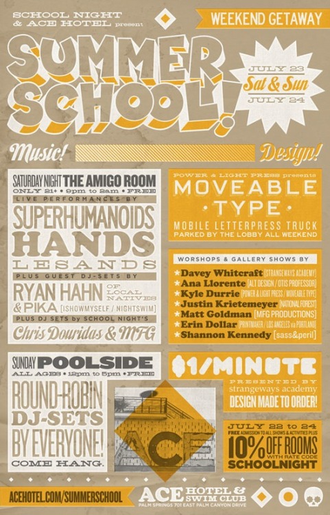 We're super excited about Summer School — a big design, music and art workshop weekend we're throwing on July 23 & 24 at Ace Hotel Palm Springs. You can spend all weekend making art, learning to screenprint and blockprint, and letterpressing your $&%@ing heart out, for free. A handful of artists we admire from LA and Southern California are coming into town to set up camp in the Clubhouse for two afternoons full of workshops, and the Type Truck — a touring mobile letterpress installed in the back of a 1982 Chevy van — will be parked by the lobby all weekend. $1/Minute will be doing interactive speed design on Saturday afternoon and donating all proceeds to Adbusters. School Night Los Angeles is curating bands and DJs by the pool and in the Amigo Room, and we're finishing up Sunday night with a pop-up shop and gallery, Show & Tell, where we'll be showcasing the art you've been making all weekend and some prints by visiting artists. Rooms are 10% off with rate code SCHOOLNIGHT, and we've got drink specials and 15% off on some of our favorite treatments at the Feel Good Spa all weekend, too. See the calendar for more info — we'll see you by the pool next weekend with ink-stained fingertips and an adult chocolate milk. Keep an eye out for artist interviews over the next week or so, and learn more about your teachers.