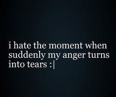 I hate the moment when suddenly my anger turns into tears…