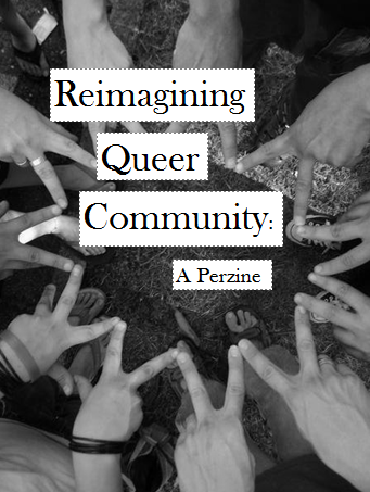hoaxzine:  hoax co-editor rachel has just finished her newest perzine, reimagining queer community! ineffableshe  reimagining queer community is a personal investigation into my  evolving relationship to queerness, as well as some of the ways in which  i navigate queer spaces around me. some of the topics in this zine  include: alienation and estrangement from the queer community, what it  means to feel connected, the myth of a cohesive queer community, being a  spectator versus being a participant, (personal and shared) queer  histories, and potential strategies to build new alliances.   this was my first attempt at making a twenty four hour zine (it wound  up taking three days due to work/life interruptions, but who's  counting?) it is 20 pages, 1/4 sized and text heavy. i am asking for $1,  a trade. or a friendship! if you are interested, please message me in  the ask!   re-blogging myself cuz i'm eager to hear how many people are interested (so that i know how many more to photocopy tomorrow before the marie mason benefit show tomorrow. if you are interested, please message me with yr address! or you can email hoaxzine@gmail.com! i also still have hoax #2: feminisms and relationships, hoax #3 - feminisms and health, hoax #4 - feminisms and hirstories, and hoax #5 - feminisms and community! AND last year's (longer) perzine about moving from nyc to baltimore! so yeah, message me!
