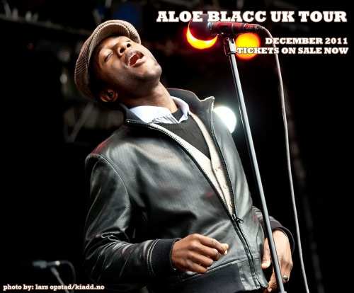 Aloe Blacc UK Tour | December 2011 | Tickets on Sale Now! We are happy to announce that Aloe & The Grand Scheme have added 11 new dates in the UK this December.  The shows begin at Birmingham's HMV Institute on December 3 and run through December 16 at Brighton's Dome.  The December tour will also include our largest show ever in the UK at London's HMV Hammersmith Apollo on December 15. Tickets are officially available now here and on the Official Aloe Blacc Facebook Fan Page via CrowdSurge. December UK Tour Schedule December 3 - HMV Institute Birmingham - TICKETS December 4 - O2 Academy Leeds - TICKETS December 5 - Nottingham Rock City - TICKETS December 7 - Manchester Academy - TICKETS December 8 - O2 Academy Newcastle - TICKETS December 9 - Plug (Sheffield) - TICKETS December 11 - O2 Academy Liverpool - TICKETS December 12 - O2 ABC (Glasgow) - TICKETS December 14 - O2 Academy Bristol - TICKETS December 15 - HMV Hammersmith Apollo (London) - TICKETS December 16 - Brighton Dome - TICKETS