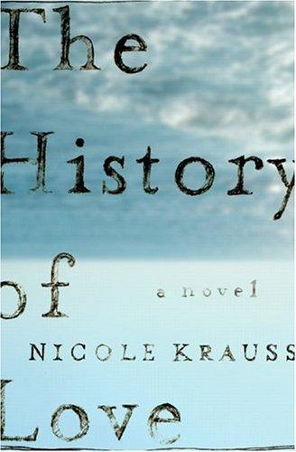 "The History of Love by Nicole Krauss So this doesn't fit into my normal selection of books: Girly - check, Pretentious - check (its got to be if the author is married to Jonathan Safren Foer).  I'm willing to delve into the estrogen filled world of this novel in order to witness something wonderful.  From the inside cover: ""Leo Gursky is trying to survive a little bit longer, tapping his radiator each evening to let his upstairs neighbor know he's still alive, drawing attention to himself at the milk counter of Starkbucks.  But life wasn't always like this: sixty years ago, in the Polish village where he was born, Leo fell in love and wrote a book.  And although he doesn't know it, that book also survived: it crossed oceans and generations, and changed lives. Fourteen-year-old Alma was named after a character in that book.  She has her hands full keeping track of her little brother Bird (who thinks he might be the Messiah) ad taking copious notes in her book, How to Survive in the Wild Volume Three. But when a mysterious letter arrives in the mail she undertakes an adventure to find her namesake and save her family."""