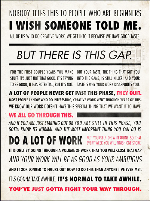 Ira Glass can spew constant rainbow of sunshine speak, but I think this quote affects me the most….