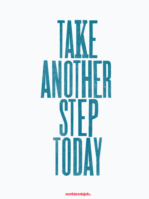 "workisnotajob:  Take another step today. ""You are never given a dream without also being given the power to make it true. You may have to work for it, however."" - Richard Bach"
