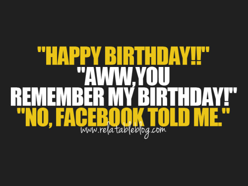 I wouldn't know ANYBODY BDAY if it wasn't for facebook