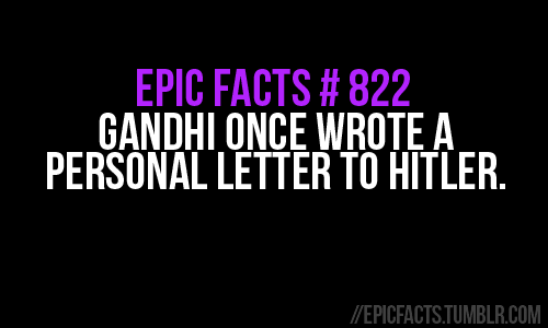 "epicfacts:  ""Dear friend, Friends have been urging me to write to you for the sake of humanity. But I have resisted their request, because of the feeling that any letter from me would be an impertinence. Something tells me that I must not calculate and that I must make my appeal for whatever it may be worth. It is quite clear that you are today the one person in the world who can prevent a war which may reduce humanity to a savage state. Must you pay that price for an object however worthy it may appear to you to be? Will you listen to the appeal of one who has deliberately shunned the method of war not without considerable success? Any way I anticipate your forgiveness, if I have erred in writing to you. I remain, Your sincere friend M. K. Gandhi"""