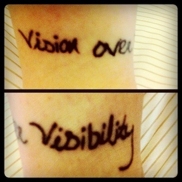 "fuckyeahtattoos:  Finally all healed. ""Vision over visibility"" is a phrase from U2's song ""Moment of Surrender.""  In a Rolling Stone article, ""U2 Digs Deep"", Bono said he spent years trying to fit the phrase into poems, titles, and songs but nothing seemed to work. Eventually, he placed it in the song above. From the article, "" 'It's an idea I've held on to quite tightly over the years,' he says, 'It's like Martin Luther King's speech - the moment when you see the place, but you can't see yet how to get there.' The slogan stands for an insistence on looking past what you can see in favor of what could be."" Basically, this accurately describes how I feel when I really get a hold on an idea when writing. The tattoo itself was done by my good friend and fellow writer, Phil Grech, in St. Augustine, Florida. My Tumblr: http://heylaurenmack.tumblr.com"