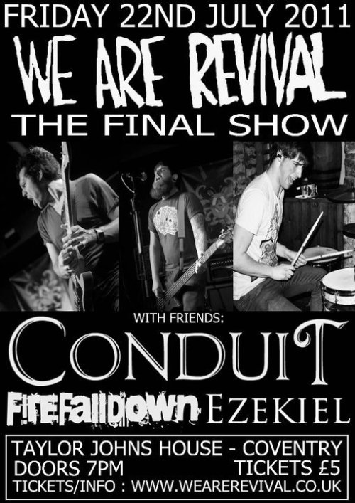 http://www.facebook.com/event.php?eid=159492787449215 We Are Revival (Final Show)ConduitFirefalldownEzekiel Taylor John's House - Coventry, UK 7pm Start. £5. (click through for facebook event) REBLOG THIS!!!