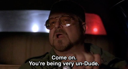 Come on you're being very un-Dude. - The Big Lebowski (1998)
