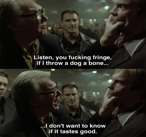 Listen, you fucking fringe, if I throw a dog a bone, I don't want to know if it tastes good. - Snatch (2000)