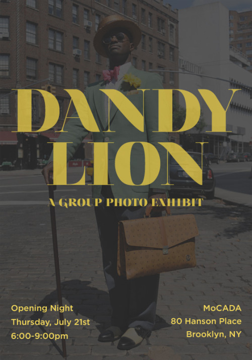 The Dandy Lion exhibit is making the big move to Brooklyn's MoCADA! Get more info and RSVP for our opening reception (July 21st at 6-9pm) on the official Facebook page. Dandy Lion: Articulating a Re(de)fined Black Masculine Identity Curated by: Shantrelle P. Lewis Featuring photography by: Hanif Abdur-Rahim, Kwesi Abbensetts, Laylah Amatullah Barrayn, Russell K. Frederick, Cassi Amanda Gibson, Akintola Hanif, Jamala Johns (me!), Dexter Jones, Phillis Chizoba Kwentoh, Jati Lindsay, Amanada Adams-Louis, Brandi Pettijohn