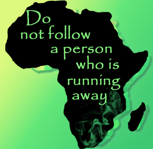 Do not follow a person who is running away. - Kalenjin proverb