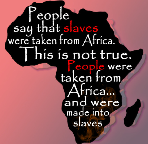thetruthisone:  it's very sad, however, that there were actually Africans who were enslaved by fellow Africans before the Europeans slave trade had started :(