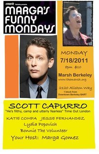 7/18/2011. Marga's Funny Mondays @ The Marsh. 2120 Allston Way. Berkeley. $10. 8 pm. Feat. Scott Capurro, Katie Compa, Jesse Fernandez and Lydia Popovich. Hosted by Marga Gomez [I saw Scott last night and he was phenomenal. One of the best comedians I've seen live. More information after the jump.]     Scott Capurro - Sexy jew from bt.no on Vimeo   The Marsh Berkeley Presents: MARGA'S FUNNY MONDAYS Every Monday at 8pm. Tickets $10 - Reservations advised  Limited $5 online tickets avail at checkout CLICK link, go to discount code, enter WOOF https://www.cliqn.com/mars​h/index.php?event_id=407 The Marsh Berkeley, 2120 Allston Way near Shattuck One Block from Downtown Berkeley BART -Parking available at 2061 Allston Way Doors open 7:30 Come early for best seating. Soft drinks available for sale. Awesome Mexican restaurant next door.  MARGA GOMEZ hosts a fabulous comedy & variety showcase with rising stars, comedy big shots, and her trusty and loud volunteer Bonnie. Enjoy fresh funnies from a diverse crew of comics that changes every week. Rated PD (pretty diverse but not always PC) ALL SHOWS 8PM  Monday July 18, 2011 8:00PM  Marga welcomes Scott Capurro, Katie Compa, Jesse Fernandez and Lydia Popovich  This show is rated somewhere between R+ or X- and not for the easily offended adult– Direct from the London- SCOTT CAPURRO- Daly-City born, internationally acclaimed queer and devastating comedy headliner shakes up Berkeley. Direct from New York fast talking, quick thinking funny lady KATIE COMPA gives us what for. The ever ironic and sublime JESSE FERNANDEZ will charm the laughs out of you. Lydia Popovich a member of Five Funny Females Festival brings it. As always hosted by MARGA GOMEZ with a new monologue weekly.