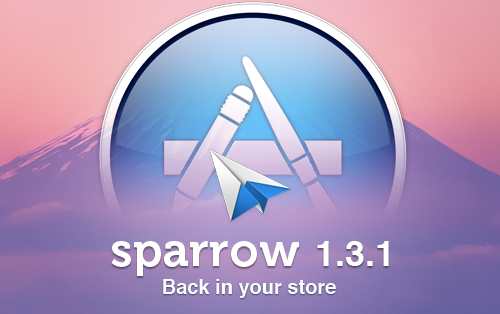 Sparrow 1.3.1 has been approved by Apple at the speed of light and should be available to all of you now on the Mac App Store. We would like to thank Apple for their support and reactivity in yesterday's special circumstances. If you had the licensed version of Sparrow, you are either already playing around with Sparrow 1.3.1 or should be able to update.  If you had the Mac App Store version, checking the update section should allow you to get Sparrow 1.3.1. This new version of Sparrow comes with some improvements and fixes the following issues: Crash issue of 1.3 Formatting issue of 1.3  Cmd-L and Shift-Cmd-L bug in Unified Inbox for Google accounts Lost text when replying too fast Reply animation: the reply window now matches the location and size of the reading window Default window size is now kept when quitting and relaunching the application Various bugs on window resizing (extended sidebar, hiding sidebar…) Lotus Domino compatibility Bug in sidebar Label menu And it adds 2 new Lion feature: Full screen mode Launch animation